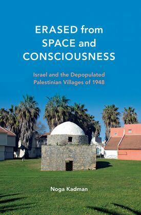 Erased from Space and Consciousness: Israel and the Depopulated Palestinian Villages of 1948