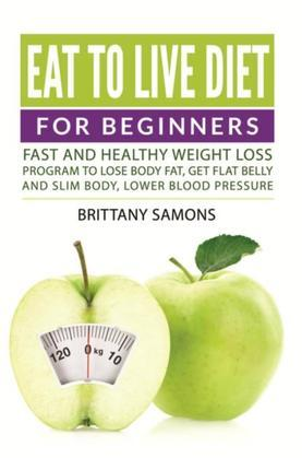 Eat to Live Diet For Beginners: Fast and Healthy Weight Loss Program to Lose Body Fat, Get Flat Belly and Slim Body, Lower Blood Pressure