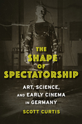 The Shape of Spectatorship: Art, Science, and Early Cinema in Germany