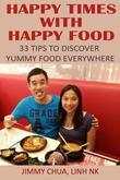 Happy Times with Happy Food - 33 Tips to Discover Yummy Food Everywhere