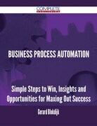 Business Process Automation - Simple Steps to Win, Insights and Opportunities for Maxing Out Success