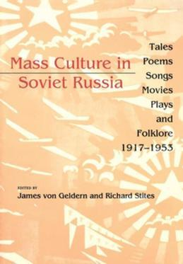 Mass Culture in Soviet Russia: Tales, Poems, Songs, Movies, Plays, and Folklore, 1917-1953