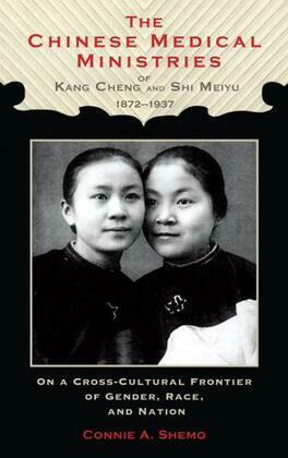 The Chinese Medical Ministries of Kang Cheng and Shi Meiyu, 1872-1937: On a Cross-Cultural Frontier of Gender, Race, and Nation