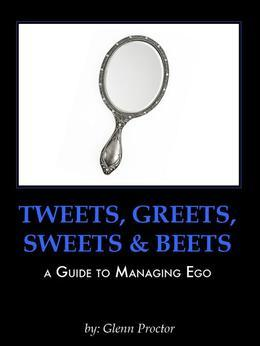 Tweets, Greets, Sweets & Beets A GUIDE TO MANAGING EGO