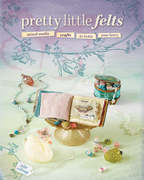 Pretty Little Felts: Mixed-Media Crafts To Tickle Your Fancy