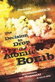 The Decision to Drop the Atomic Bomb: Hiroshima and Nagasaki: August 1945