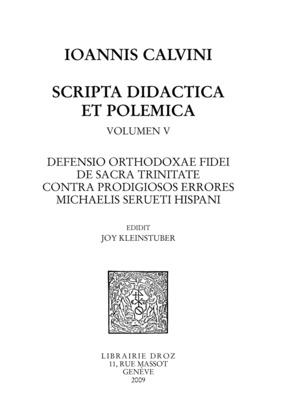 Defensio orthodoxae fidei de sacra Trinitate, contra prodigiosos errores Michaelis Serueti Hispani. Series IV. Scripta didactica et polemica