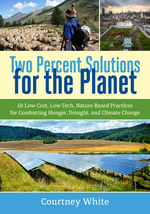 Two Percent Solutions for the Planet: 50 Low-Cost, Low-Tech, Nature-Based Practices for Combatting Hunger, Drought, and Climate Change