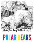 Polar Bears Coloring Book - Bring The Classics To Life