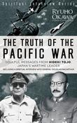 The Truth of the Pacific War: Soulful Messages from Hideki Tojo, Japan's Wartime Leader