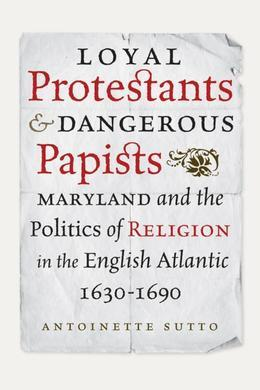 Loyal Protestants and Dangerous Papists: Maryland and the Politics of Religion in the English Atlantic, 1630-1690