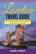 London Travel Guide: The Ultimate London, United Kingdom Tourist Trip Travel Guide