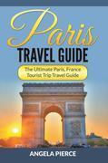 Paris Travel Guide: The Ultimate Paris, France Tourist Trip Travel Guide