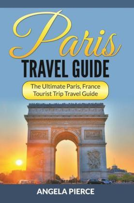 Paris Travel Guide: The Ultimate Paris, France Tourist Trip Travel Guide