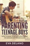 Parenting Teenage Boys: How to Raise Your Teen Son During His Adolescent Period Guide