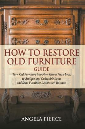 How to Restore Old Furniture Guide: Turn Old Furniture into New, Give a Fresh Look to Antique and Collectible Items and Start Furniture Restoration Bu