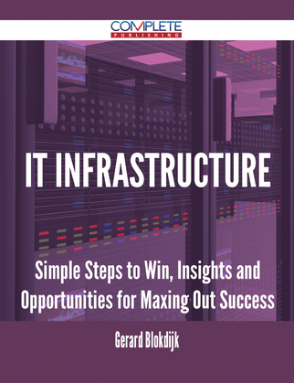 It Infrastructure - Simple Steps to Win, Insights and Opportunities for Maxing Out Success