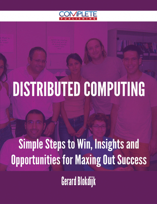 Distributed Computing - Simple Steps to Win, Insights and Opportunities for Maxing Out Success
