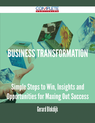 Business Transformation - Simple Steps to Win, Insights and Opportunities for Maxing Out Success