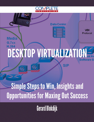 Desktop Virtualization - Simple Steps to Win, Insights and Opportunities for Maxing Out Success