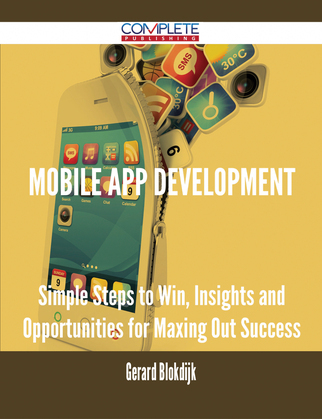 Mobile App Development - Simple Steps to Win, Insights and Opportunities for Maxing Out Success