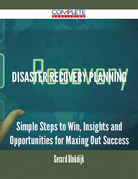 Disaster Recovery Planning - Simple Steps to Win, Insights and Opportunities for Maxing Out Success