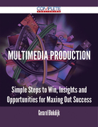 Multimedia Production - Simple Steps to Win, Insights and Opportunities for Maxing Out Success