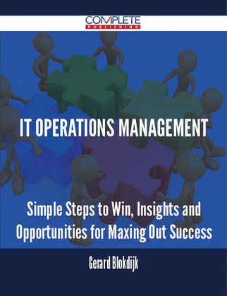 IT Operations Management - Simple Steps to Win, Insights and Opportunities for Maxing Out Success