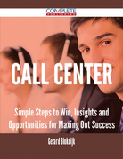 Call Center - Simple Steps to Win, Insights and Opportunities for Maxing Out Success