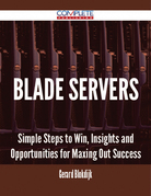 Blade Servers - Simple Steps to Win, Insights and Opportunities for Maxing Out Success