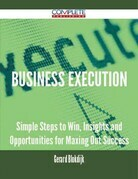 Business Execution - Simple Steps to Win, Insights and Opportunities for Maxing Out Success