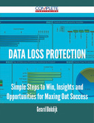Data Loss Protection - Simple Steps to Win, Insights and Opportunities for Maxing Out Success