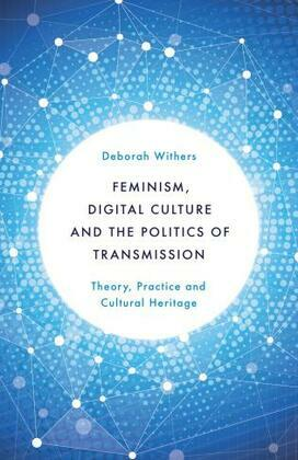 Feminism, Digital Culture and the Politics of Transmission: Theory, Practice and Cultural Heritage
