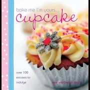 Bake Me I'm Yours Cupcake: Over 100 Excuses to Indulge