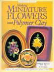 Making Mini Flowers With Polymer Clay: A step-by-step guide to crafting roses, daffodils, irises, pansies & more