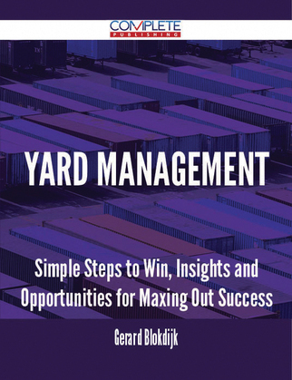 Yard Management - Simple Steps to Win, Insights and Opportunities for Maxing Out Success