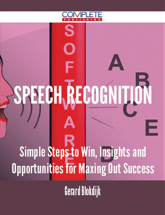 Speech Recognition - Simple Steps to Win, Insights and Opportunities for Maxing Out Success
