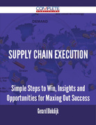 Supply Chain Execution - Simple Steps to Win, Insights and Opportunities for Maxing Out Success