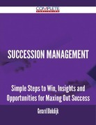 Succession Management - Simple Steps to Win, Insights and Opportunities for Maxing Out Success