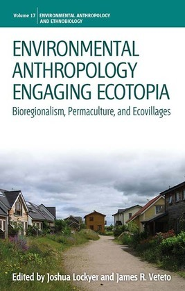 Environmental Anthropology Engaging Ecotopia: Bioregionalism, Permaculture, and Ecovillages