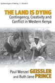 The Land Is Dying: Contingency, Creativity and Conflict in Western Kenya