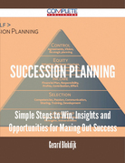 Succession Planning - Simple Steps to Win, Insights and Opportunities for Maxing Out Success