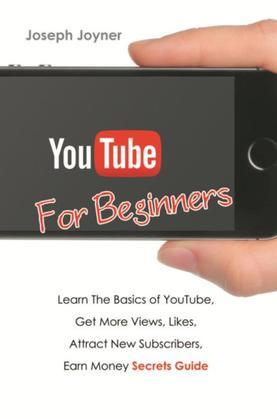 Youtube For Beginners: Learn The Basics of Youtube, Get More Views, Likes, Attract New Subscribers, Earn Money Secrets Guide