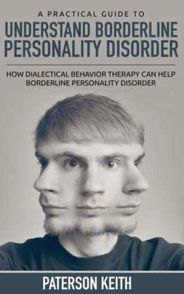 A Practical Guide to Understand Borderline Personality Disorder (REGULAR PRINT): How Dialectical Behavior Therapy Can Help Borderline Personality Diso
