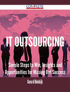 IT Outsourcing - Simple Steps to Win, Insights and Opportunities for Maxing Out Success