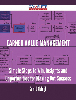 Earned Value Management - Simple Steps to Win, Insights and Opportunities for Maxing Out Success