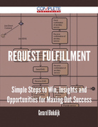 Request Fulfillment - Simple Steps to Win, Insights and Opportunities for Maxing Out Success