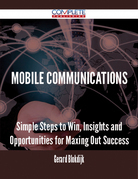 Mobile Communications - Simple Steps to Win, Insights and Opportunities for Maxing Out Success