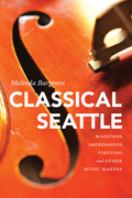 Classical Seattle: Maestros, Impresarios, Virtuosi, and Other Music Makers