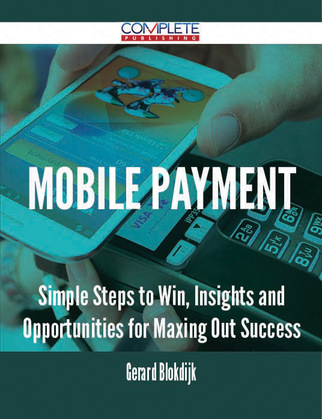 Mobile Payment - Simple Steps to Win, Insights and Opportunities for Maxing Out Success
